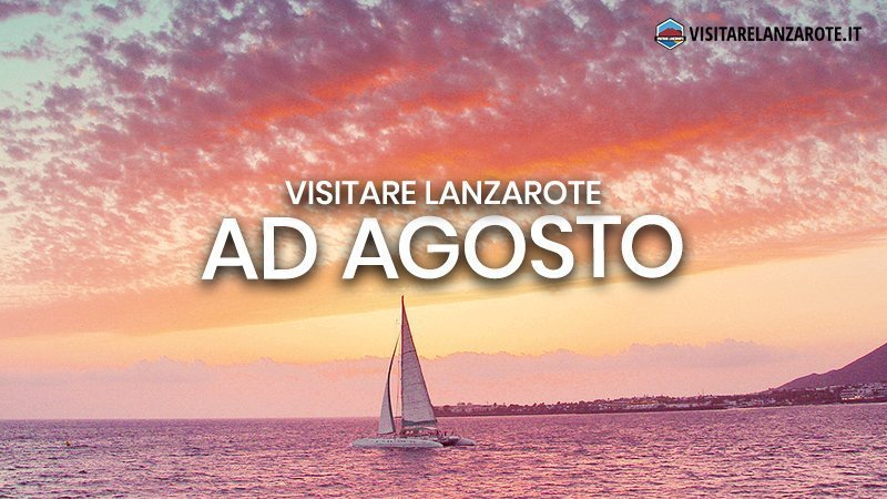 Lanzarote ad Agosto: clima, hotel, spiagge, cosa fare | Visitare Lanzarote